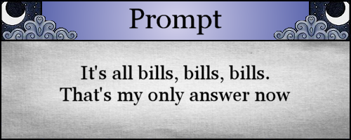 It's all bills, bills, bills. That's my only answer now