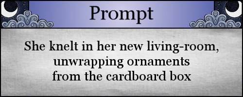 She knelt in her new living-room, unwrapping ornaments from the cardboard box